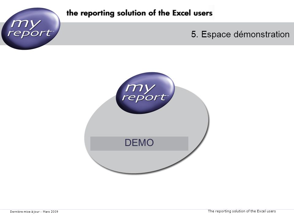 The reporting solution of the Excel users Dernière mise à jour : Mars 2009 5. Espace démonstration DEMO