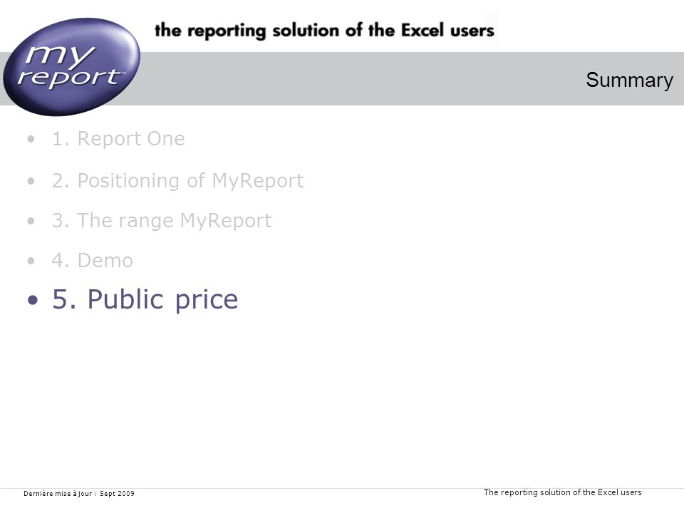 The reporting solution of the Excel users Dernière mise à jour : Sept 2009 1. Report One 2. Positioning of MyReport 3. The range MyReport 4. Demo 5. P