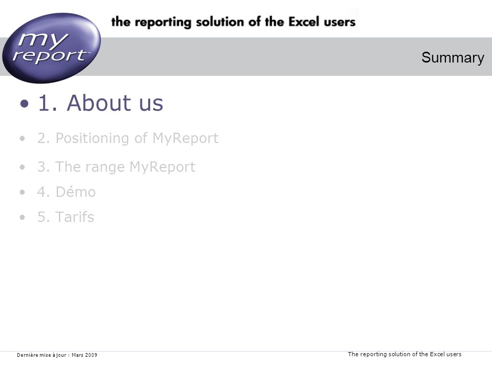 The reporting solution of the Excel users Dernière mise à jour : Mars 2009 1. About us 2. Positioning of MyReport 3. The range MyReport 4. Démo 5. Tar
