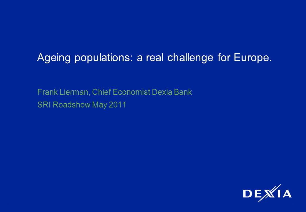 1 Ageing populations: a real challenge for Europe. Frank Lierman, Chief Economist Dexia Bank SRI Roadshow May 2011