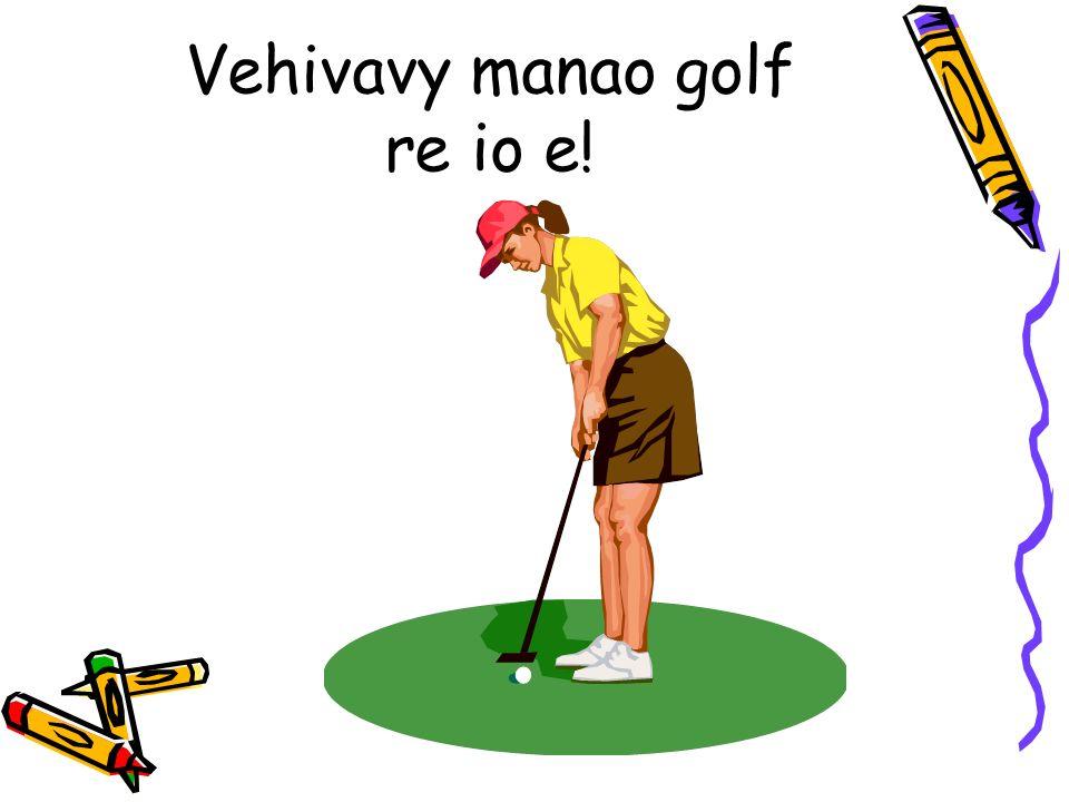 Vehivavy manao golf re io e!