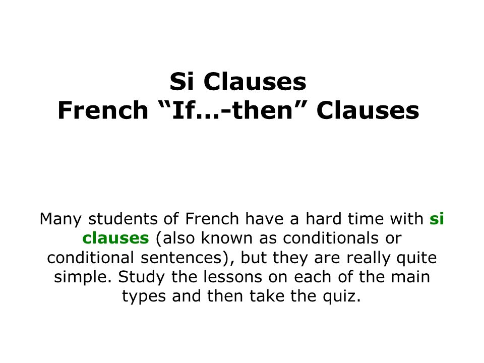 Si Clauses French If…-then Clauses Many students of French have a hard time with si clauses (also known as conditionals or conditional sentences), but