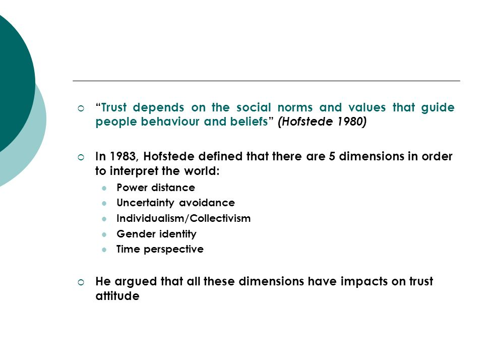 Trust depends on the social norms and values that guide people behaviour and beliefs (Hofstede 1980) In 1983, Hofstede defined that there are 5 dimens
