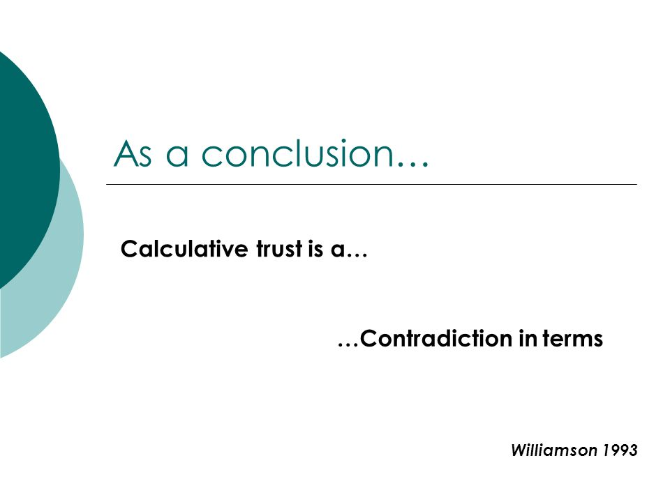 As a conclusion… Calculative trust is a… …Contradiction in terms Williamson 1993