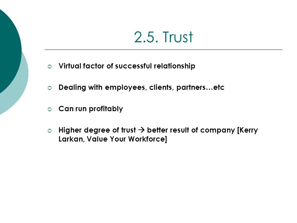 2.5. Trust Virtual factor of successful relationship Dealing with employees, clients, partners…etc Can run profitably Higher degree of trust better re