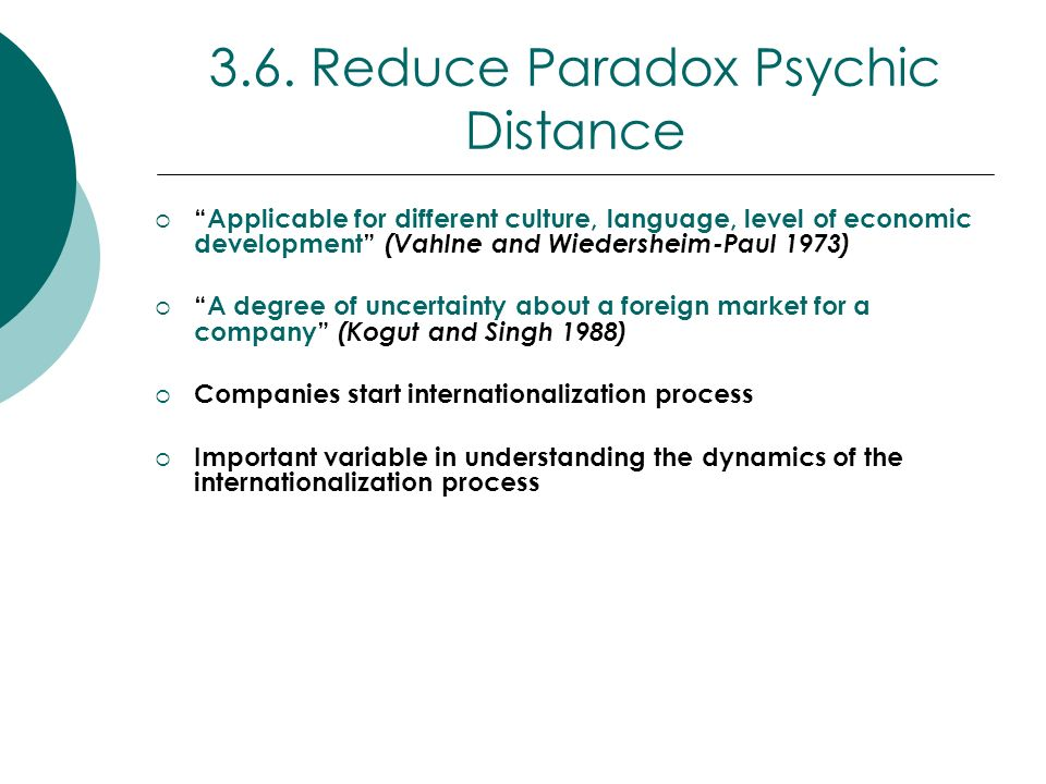 3.6. Reduce Paradox Psychic Distance Applicable for different culture, language, level of economic development (Vahlne and Wiedersheim-Paul 1973) A de