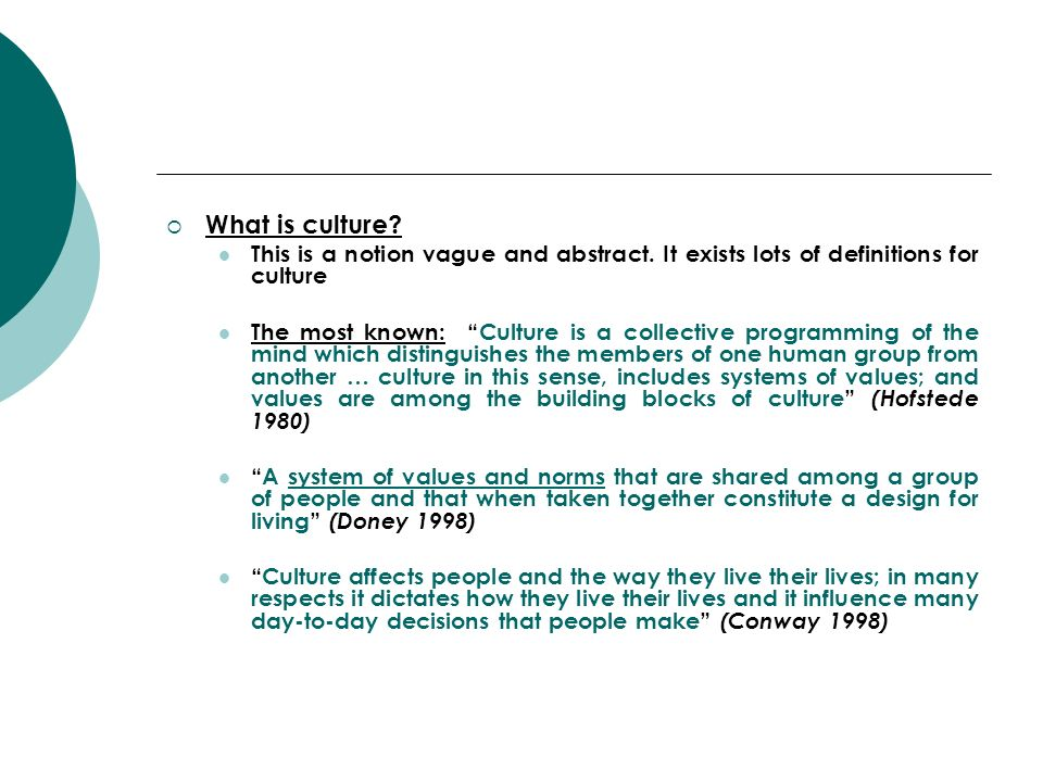 What is culture? This is a notion vague and abstract. It exists lots of definitions for culture The most known: Culture is a collective programming of