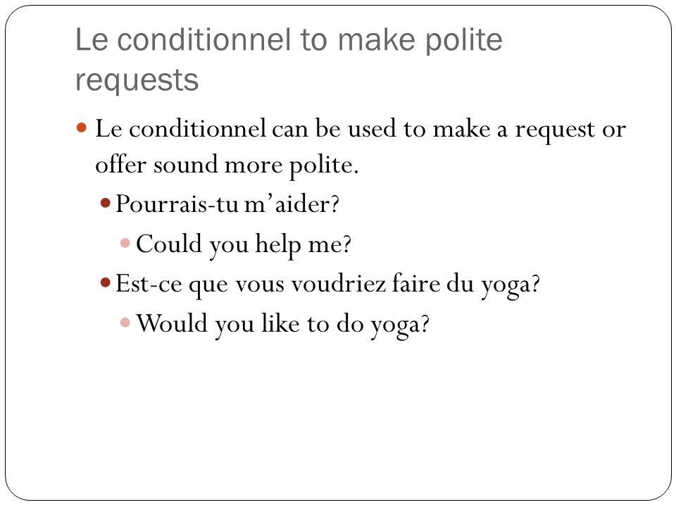 Le conditionnel to make polite requests Le conditionnel can be used to make a request or offer sound more polite. Pourrais-tu maider? Could you help m