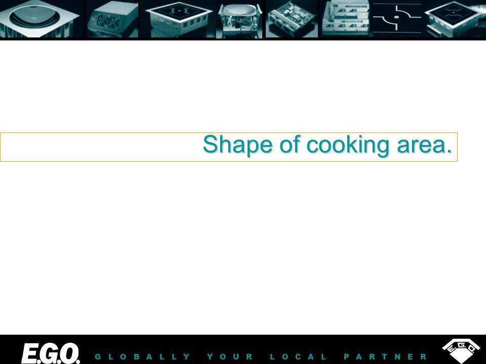 GLOBALLY YOUR LOCAL PARTNER Shape of cooking area.