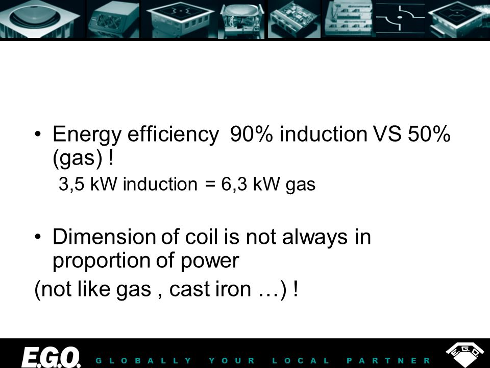 GLOBALLY YOUR LOCAL PARTNER Energy efficiency 90% induction VS 50% (gas) ! 3,5 kW induction = 6,3 kW gas Dimension of coil is not always in proportion