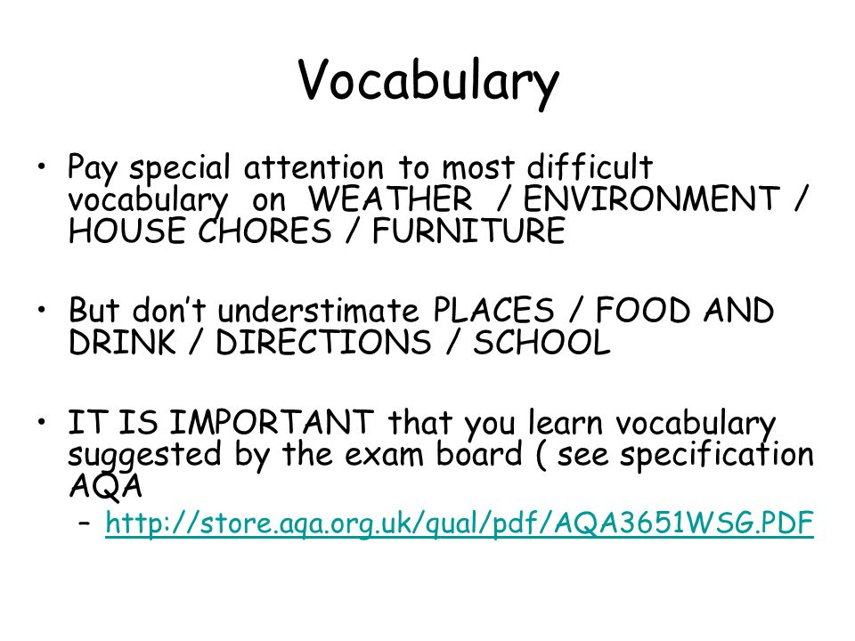 Vocabulary Pay special attention to most difficult vocabulary on WEATHER / ENVIRONMENT / HOUSE CHORES / FURNITURE But dont understimate PLACES / FOOD AND DRINK / DIRECTIONS / SCHOOL IT IS IMPORTANT that you learn vocabulary suggested by the exam board ( see specification AQA –http://store.aqa.org.uk/qual/pdf/AQA3651WSG.PDFhttp://store.aqa.org.uk/qual/pdf/AQA3651WSG.PDF