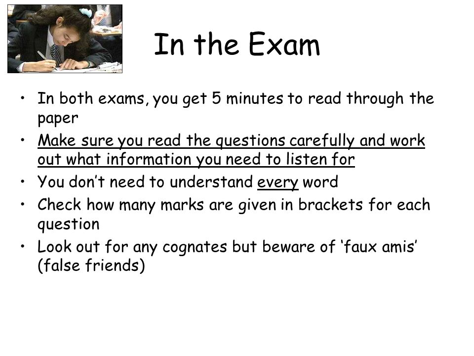 In the Exam In both exams, you get 5 minutes to read through the paper Make sure you read the questions carefully and work out what information you need to listen for You dont need to understand every word Check how many marks are given in brackets for each question Look out for any cognates but beware of faux amis (false friends)