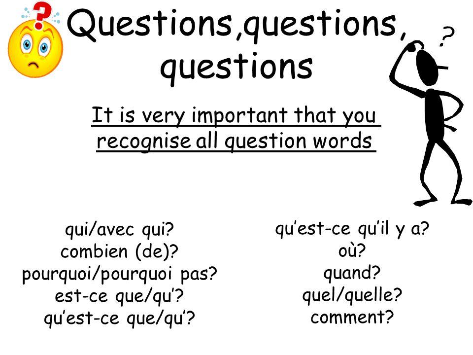 Questions,questions, questions quest-ce quil y a? où? quand? quel/quelle? comment? It is very important that you recognise all question words qui/avec