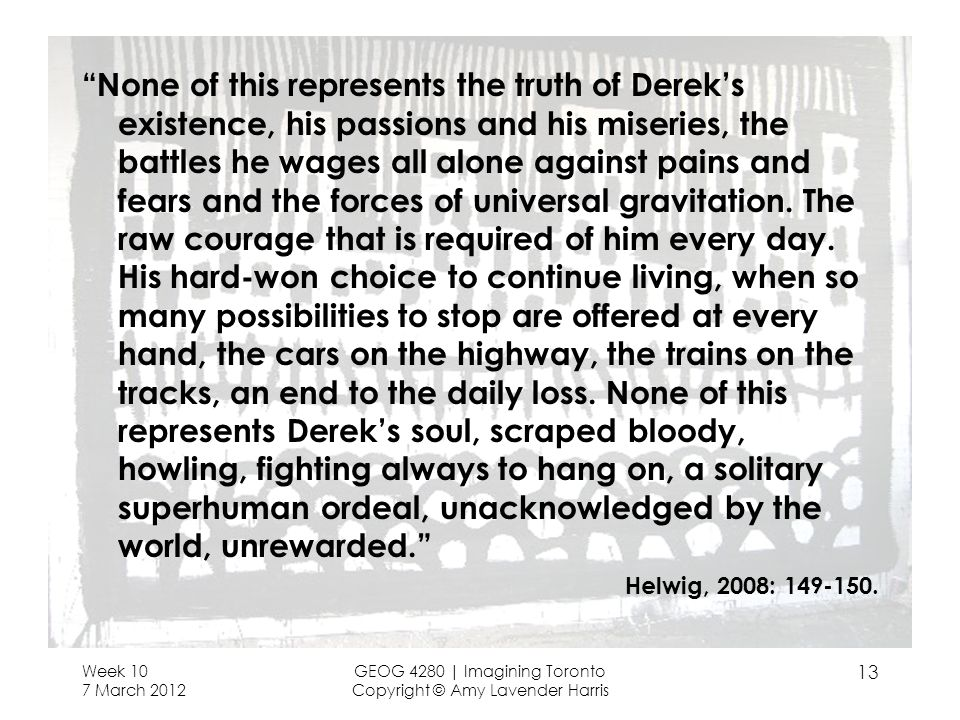 None of this represents the truth of Dereks existence, his passions and his miseries, the battles he wages all alone against pains and fears and the forces of universal gravitation.