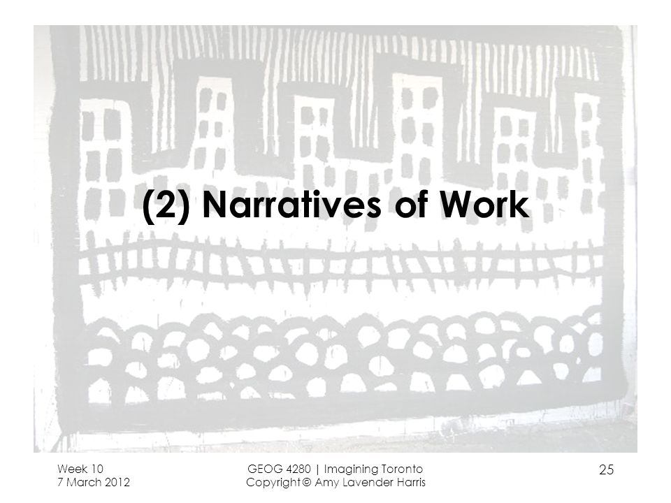 (2) Narratives of Work Week 10 7 March 2012 GEOG 4280 | Imagining Toronto Copyright © Amy Lavender Harris 25