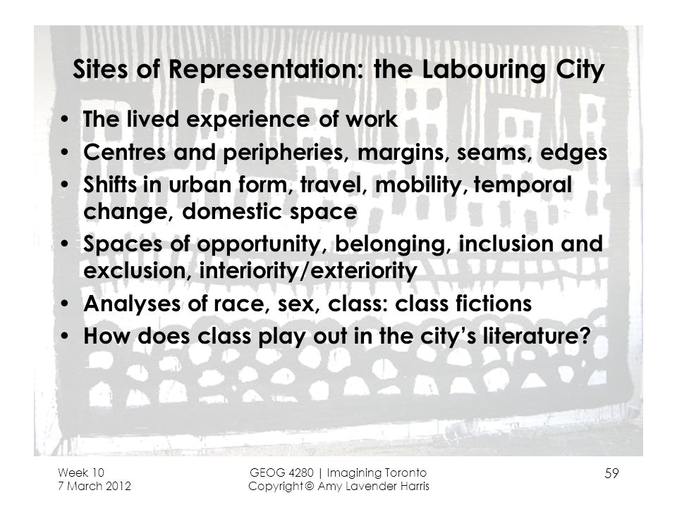 Week 10 7 March 2012 GEOG 4280 | Imagining Toronto Copyright © Amy Lavender Harris 59 Sites of Representation: the Labouring City The lived experience of work Centres and peripheries, margins, seams, edges Shifts in urban form, travel, mobility, temporal change, domestic space Spaces of opportunity, belonging, inclusion and exclusion, interiority/exteriority Analyses of race, sex, class: class fictions How does class play out in the citys literature