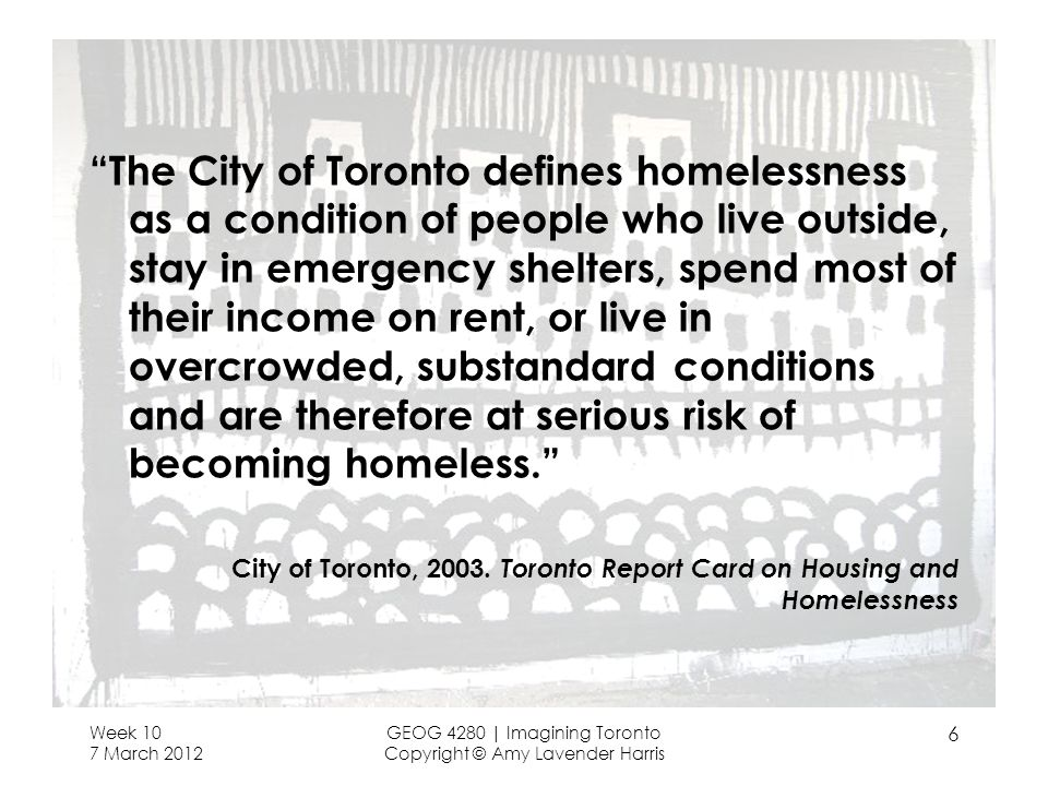 Week 10 7 March 2012 GEOG 4280 | Imagining Toronto Copyright © Amy Lavender Harris 6 The City of Toronto defines homelessness as a condition of people who live outside, stay in emergency shelters, spend most of their income on rent, or live in overcrowded, substandard conditions and are therefore at serious risk of becoming homeless.
