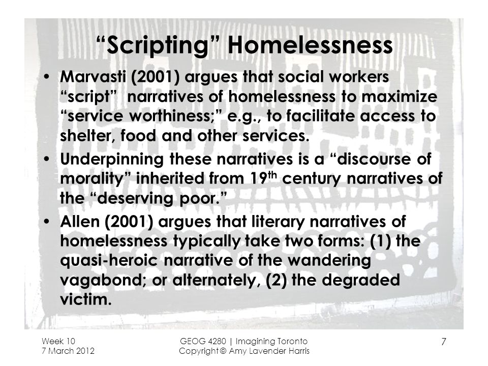 Scripting Homelessness Marvasti (2001) argues that social workers script narratives of homelessness to maximize service worthiness; e.g., to facilitate access to shelter, food and other services.