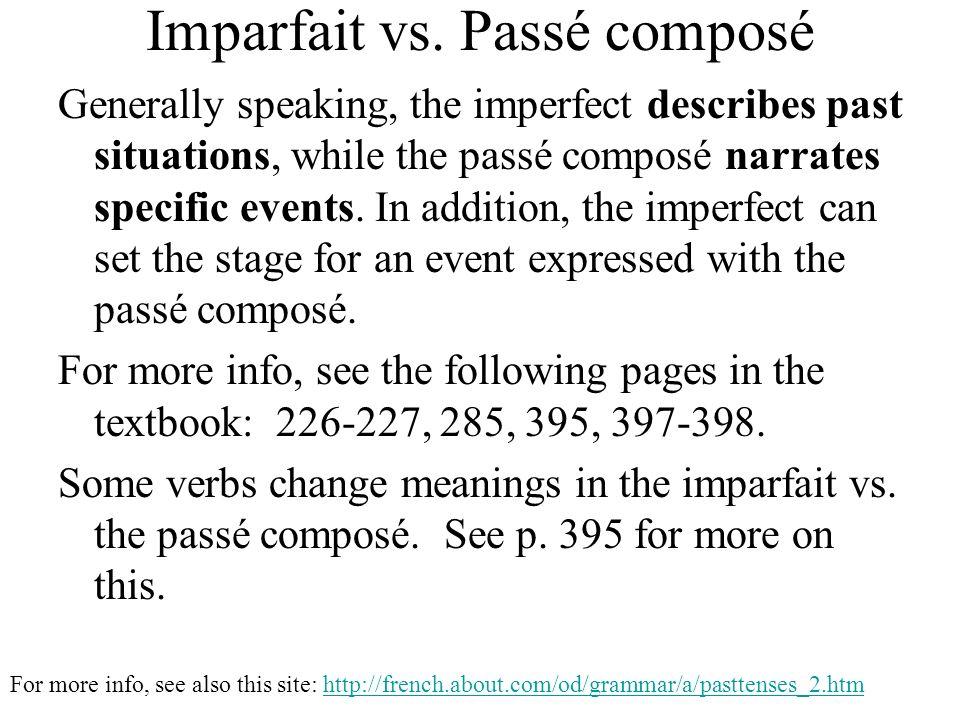 Imparfait vs. Passé composé Generally speaking, the imperfect describes past situations, while the passé composé narrates specific events. In addition