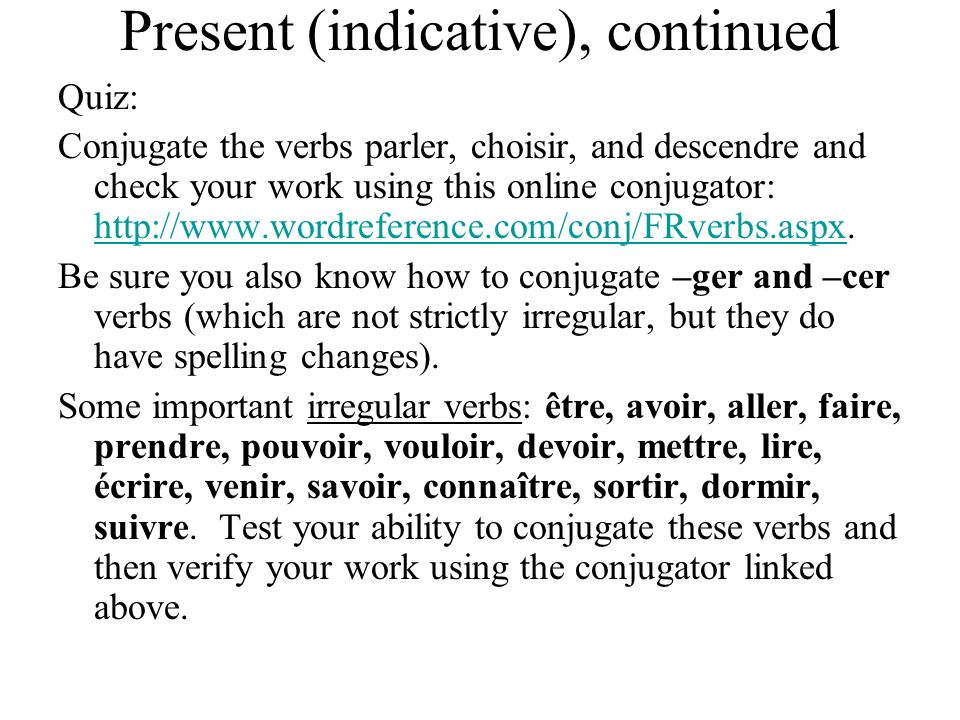 Present (indicative), continued Quiz: Conjugate the verbs parler, choisir, and descendre and check your work using this online conjugator: http://www.