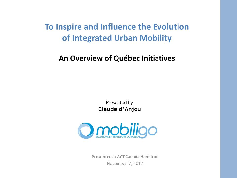 To Inspire and Influence the Evolution of Integrated Urban Mobility An Overview of Québec Initiatives Presented at ACT Canada Hamilton November 7, 2012 Presented by Claude dAnjou