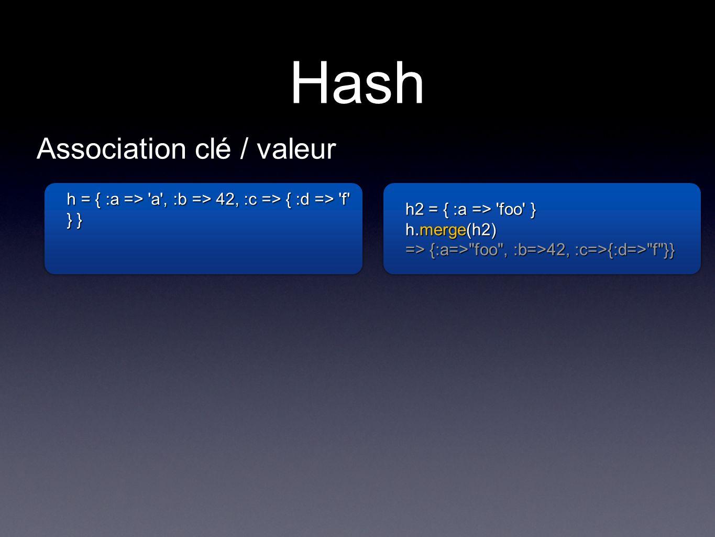 Hash h = { :a => a , :b => 42, :c => { :d => f } } h2 = { :a => foo } h.merge(h2) => {:a=> foo , :b=>42, :c=>{:d=> f }} h2 = { :a => foo } h.merge(h2) => {:a=> foo , :b=>42, :c=>{:d=> f }} Association clé / valeur