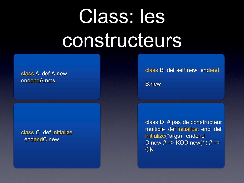 Class: les constructeurs class A def A.new endendA.new class A def A.new endendA.new class B def self.new endend B.new class B def self.new endend B.new class C def initialize endendC.new endendC.new class C def initialize endendC.new class D # pas de constructeur multiple def initialize; end def initialize(*args) endend D.new # => KOD.new(1) # => OK class D # pas de constructeur multiple def initialize; end def initialize(*args) endend D.new # => KOD.new(1) # => OK