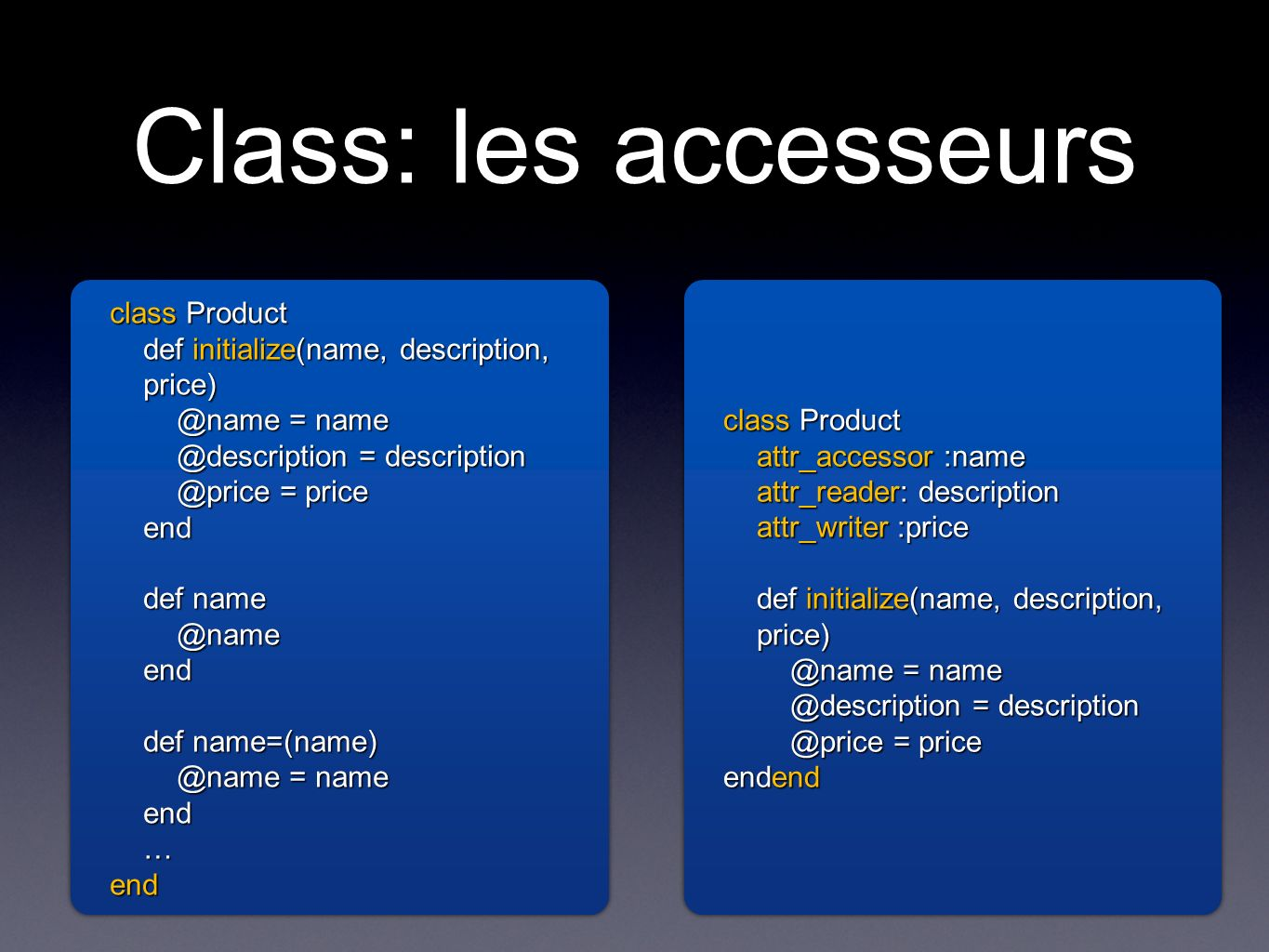 Class: les accesseurs class Product def initialize(name, description, = = = price end def def = name end…end class Product def initialize(name, description, = = = price end def end def = name end … end class Product attr_accessor :name attr_reader: description attr_writer :price def initialize(name, description, = = = price endend class Product attr_accessor :name attr_reader: description attr_writer :price def initialize(name, description, = = = price endend