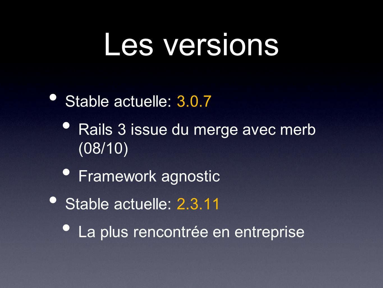 Les versions Stable actuelle: 3.0.7 Rails 3 issue du merge avec merb (08/10) Framework agnostic Stable actuelle: 2.3.11 La plus rencontrée en entreprise