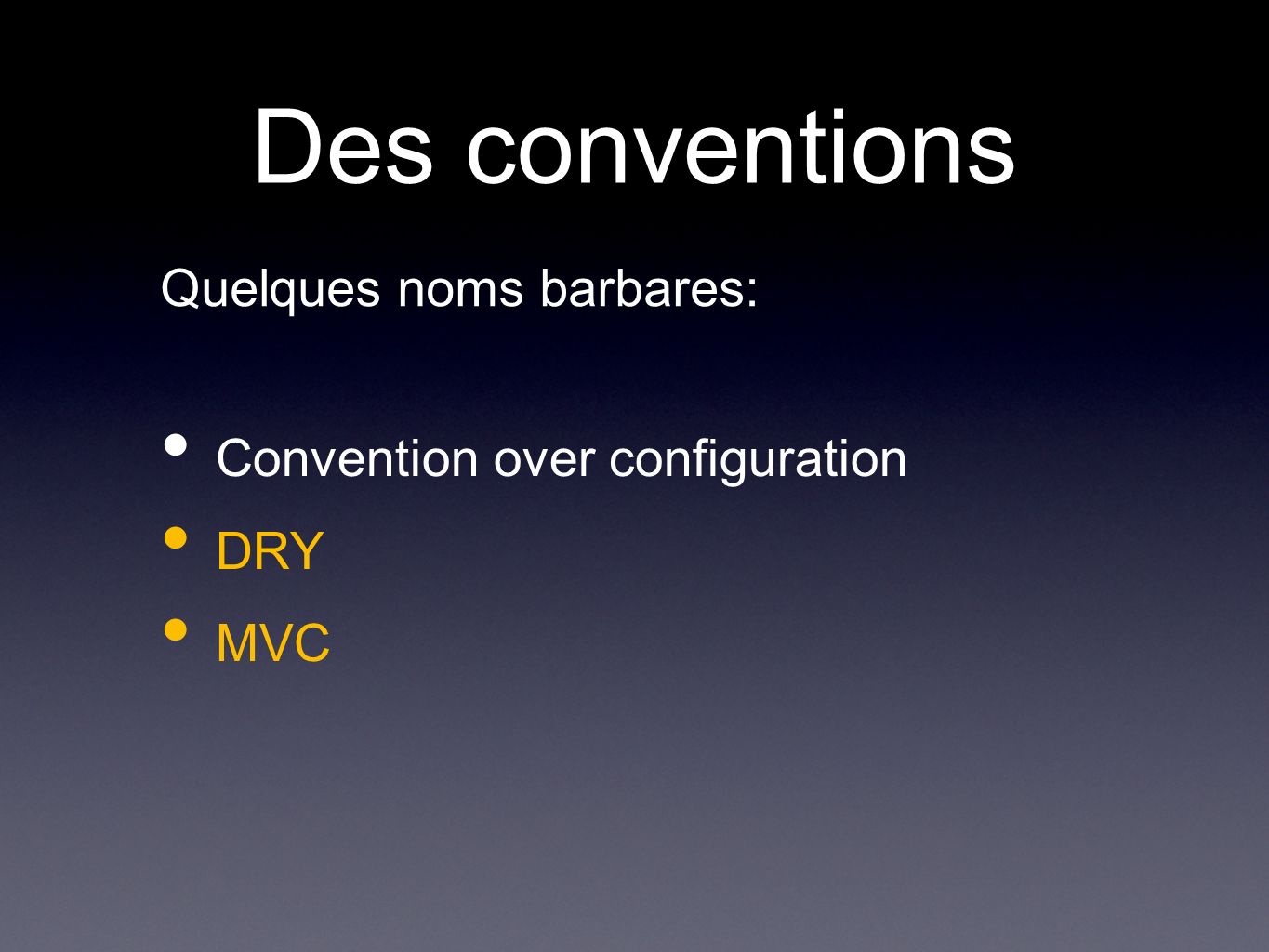 Des conventions Convention over configuration DRY MVC Quelques noms barbares: