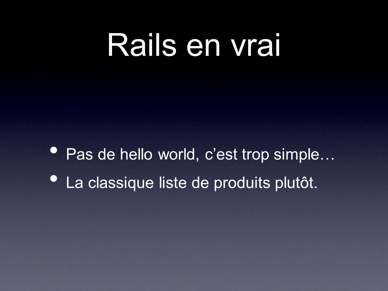 Rails en vrai Pas de hello world, cest trop simple… La classique liste de produits plutôt.