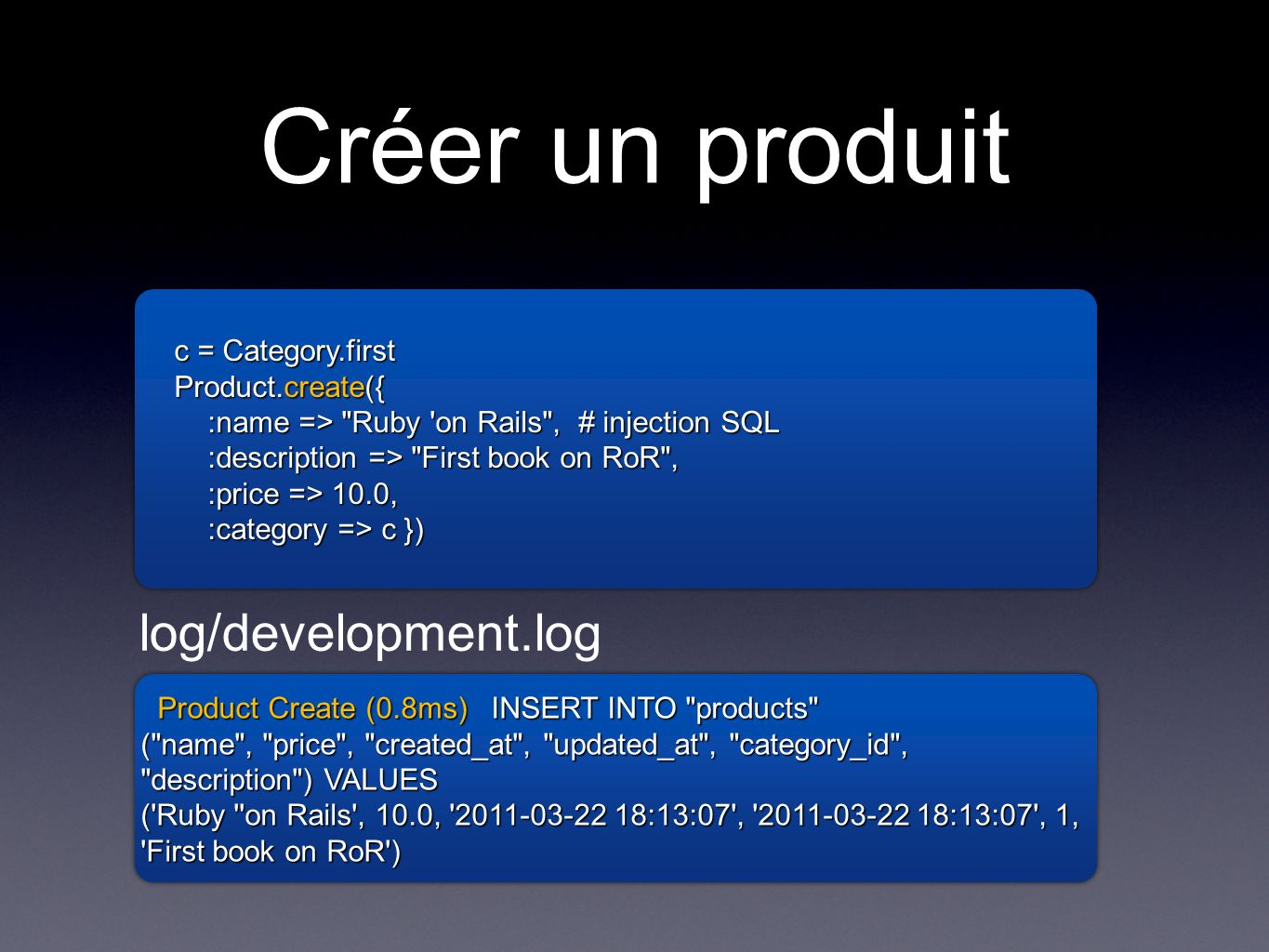 Créer un produit c = Category.first Product.create({ :name => Ruby on Rails , # injection SQL :description => First book on RoR , :price => 10.0, :category => c }) c = Category.first Product.create({ :name => Ruby on Rails , # injection SQL :description => First book on RoR , :price => 10.0, :category => c }) Product Create (0.8ms) INSERT INTO products Product Create (0.8ms) INSERT INTO products ( name , price , created_at , updated_at , category_id , description ) VALUES ( Ruby on Rails , 10.0, :13:07 , :13:07 , 1, First book on RoR ) Product Create (0.8ms) INSERT INTO products Product Create (0.8ms) INSERT INTO products ( name , price , created_at , updated_at , category_id , description ) VALUES ( Ruby on Rails , 10.0, :13:07 , :13:07 , 1, First book on RoR ) log/development.log