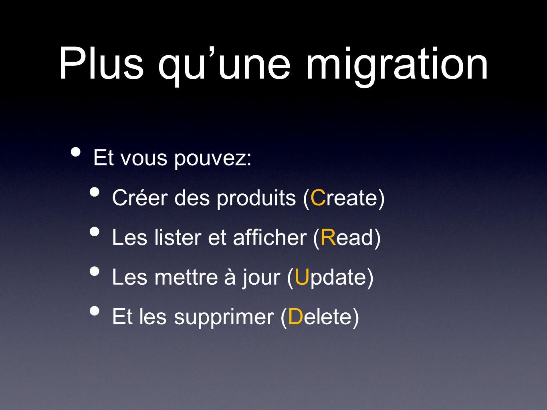 Plus quune migration Et vous pouvez: Créer des produits (Create) Les lister et afficher (Read) Les mettre à jour (Update) Et les supprimer (Delete)