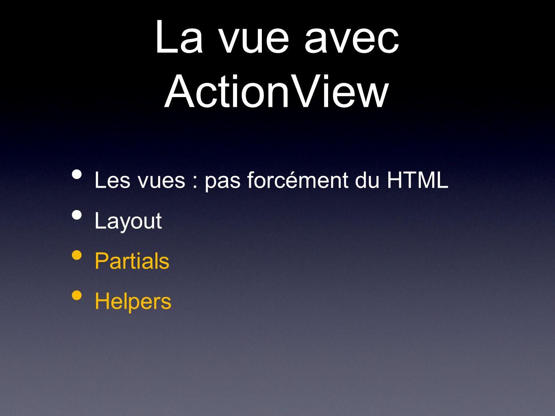 La vue avec ActionView Les vues : pas forcément du HTML Layout Partials Helpers