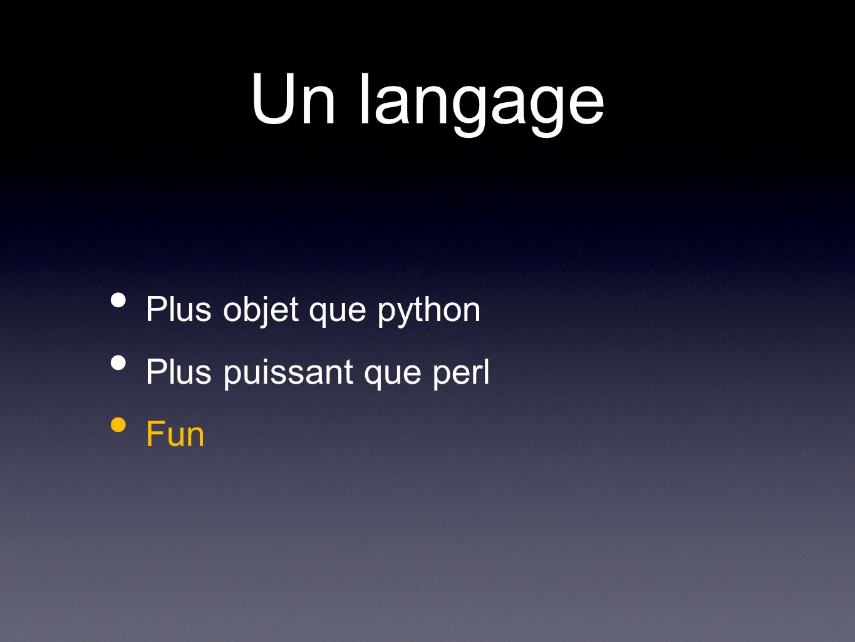 Un langage Plus objet que python Plus puissant que perl Fun