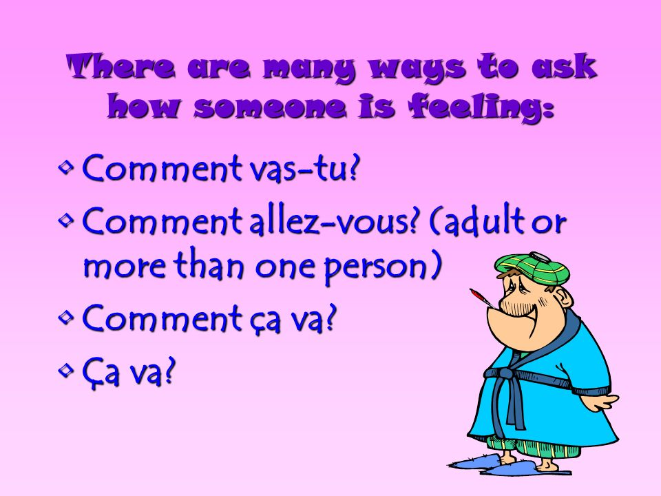There are many ways to ask how someone is feeling: CommentComment vas-tu.
