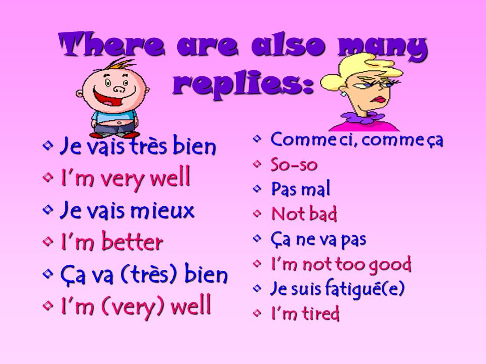 There are many ways to ask how someone is feeling: CommentComment vas-tu? allez-vous? (adult or more than one person) ça va? ÇaÇa va?