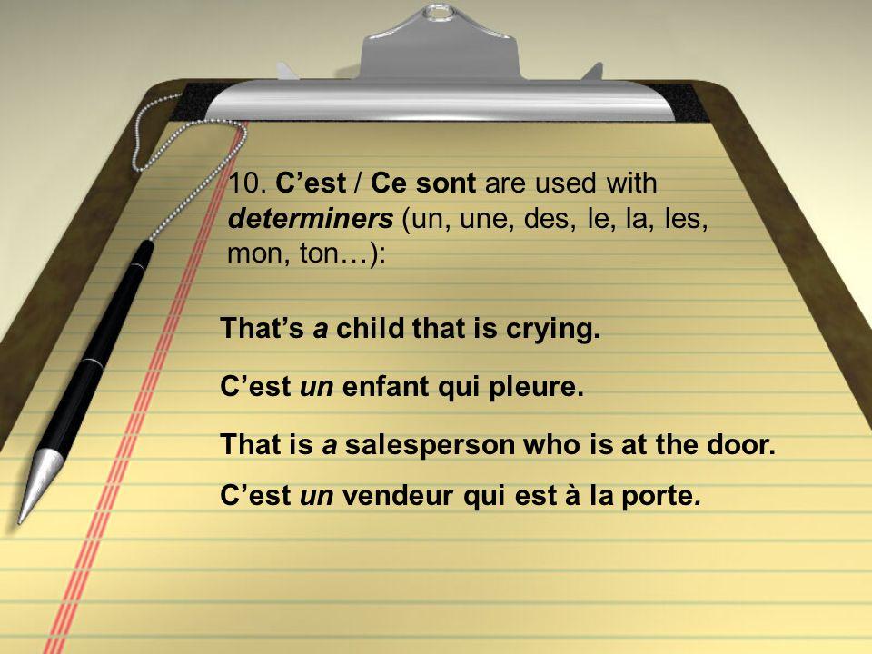 10. Cest / Ce sont are used with determiners (un, une, des, le, la, les, mon, ton…): Cest un enfant qui pleure. Thats a child that is crying. Cest un