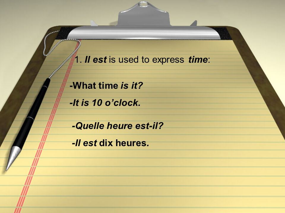 1. Il est is used to express time: -Quelle heure est-il? -Il est dix heures. -What time is it? -It is 10 oclock.
