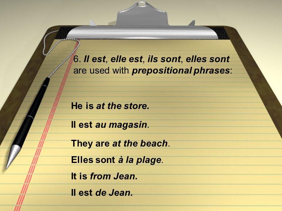 6. Il est, elle est, ils sont, elles sont are used with prepositional phrases: Il est au magasin. He is at the store. Elles sont à la plage. They are