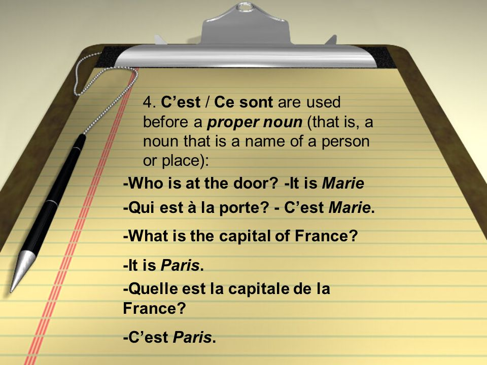 4. Cest / Ce sont are used before a proper noun (that is, a noun that is a name of a person or place): -Qui est à la porte? - Cest Marie. -Who is at t
