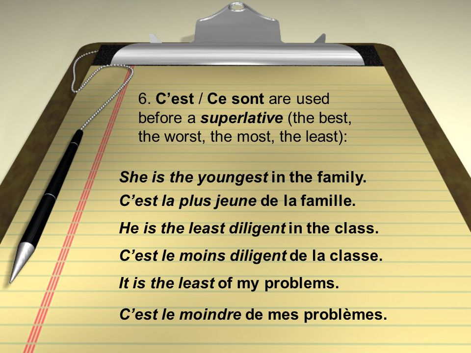 6. Cest / Ce sont are used before a superlative (the best, the worst, the most, the least): Cest la plus jeune de la famille. She is the youngest in t