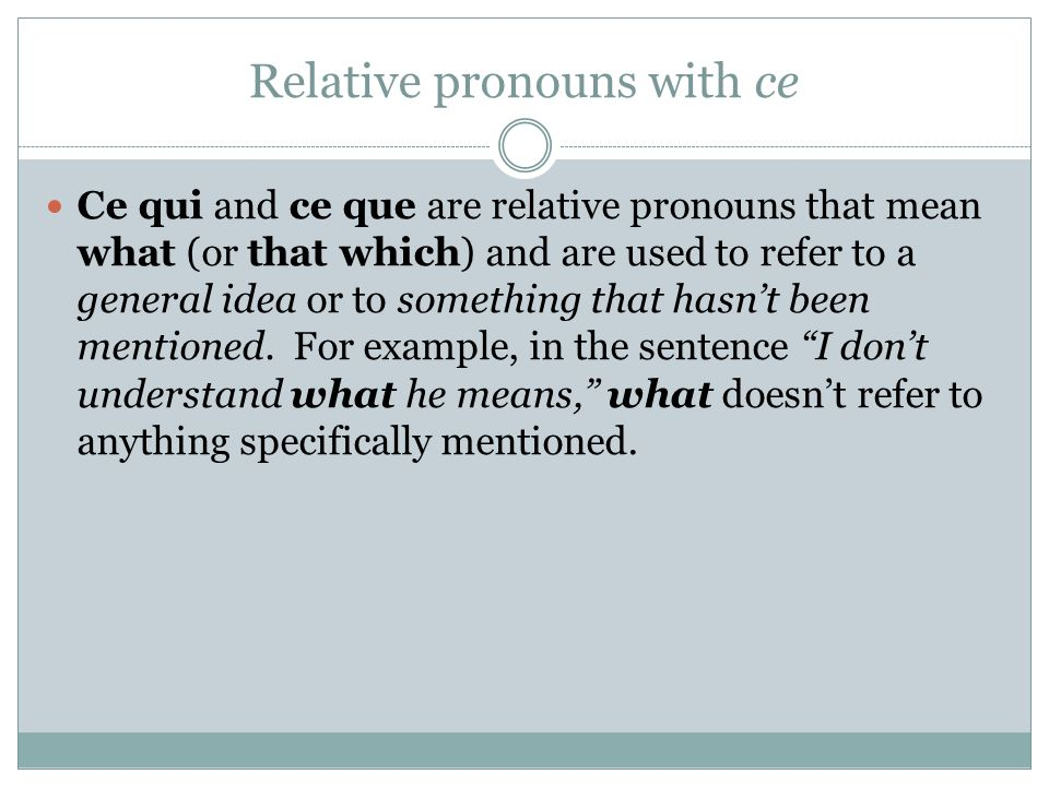 Relative pronouns with ce Ce qui and ce que are relative pronouns that mean what (or that which) and are used to refer to a general idea or to something that hasnt been mentioned.