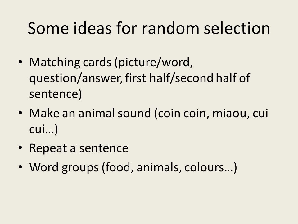 Some ideas for random selection Matching cards (picture/word, question/answer, first half/second half of sentence) Make an animal sound (coin coin, mi