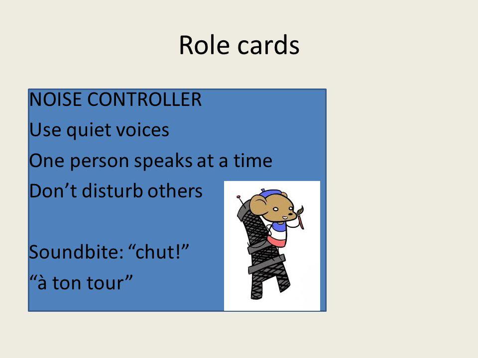 Role cards NOISE CONTROLLER Use quiet voices One person speaks at a time Dont disturb others Soundbite: chut! à ton tour