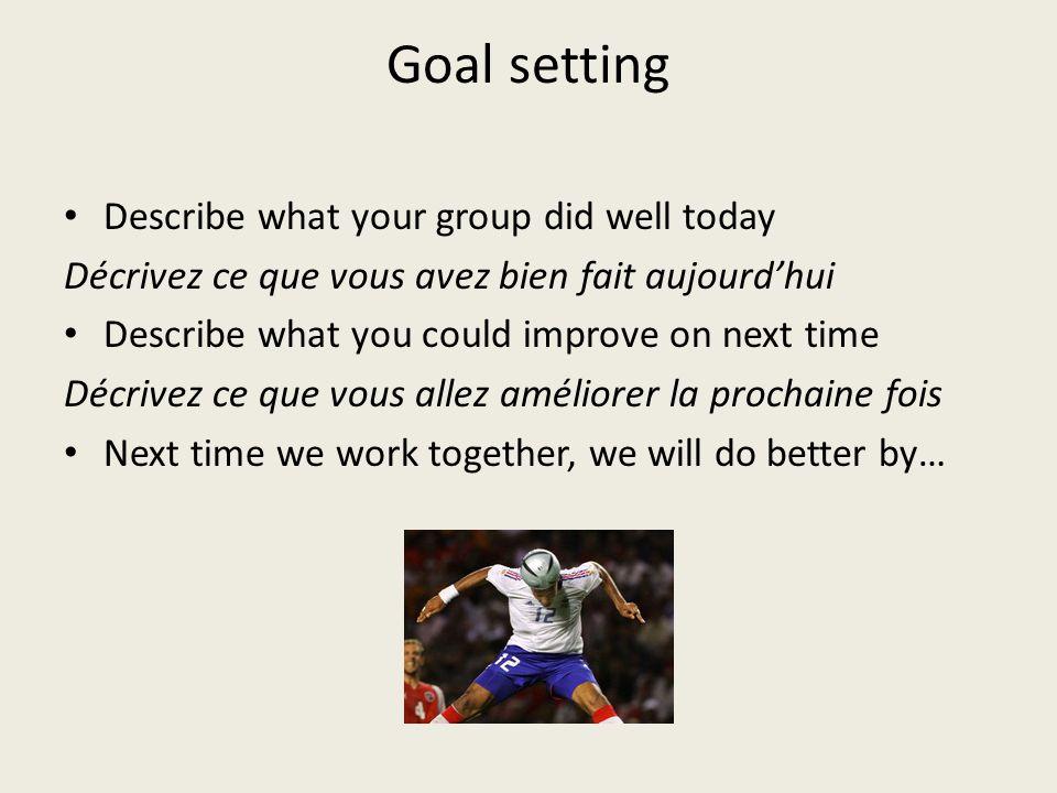 Goal setting Describe what your group did well today Décrivez ce que vous avez bien fait aujourdhui Describe what you could improve on next time Décri