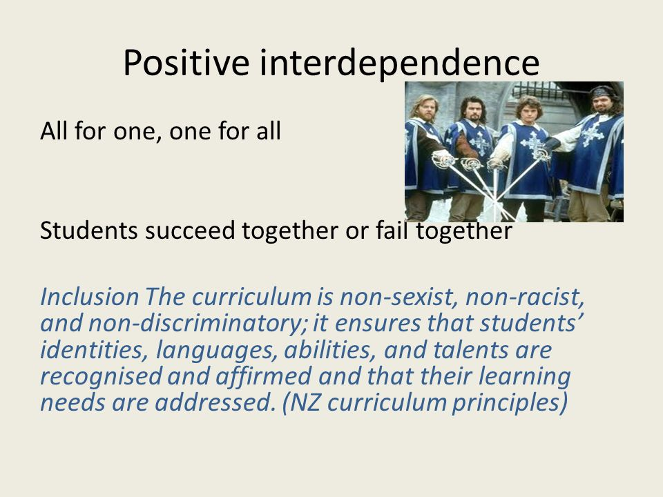 Positive interdependence All for one, one for all Students succeed together or fail together Inclusion The curriculum is non-sexist, non-racist, and n