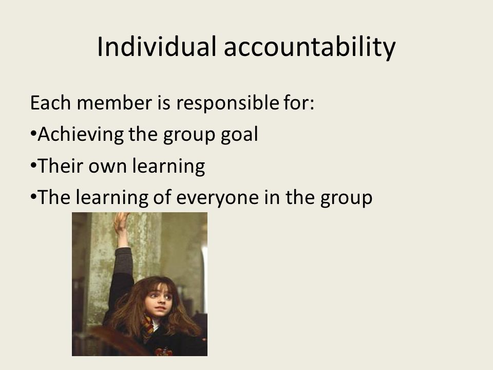 Individual accountability Each member is responsible for: Achieving the group goal Their own learning The learning of everyone in the group