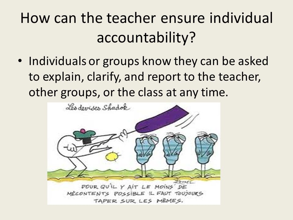 How can the teacher ensure individual accountability? Individuals or groups know they can be asked to explain, clarify, and report to the teacher, oth