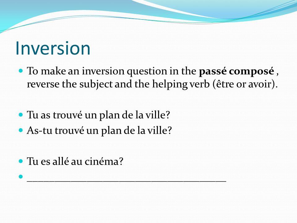 Inversion To make an inversion question in the passé composé, reverse the subject and the helping verb (être or avoir). Tu as trouvé un plan de la vil